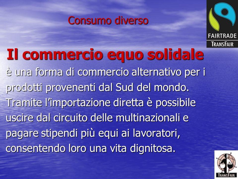 Consumo diverso Il commercio equo solidale Il commercio equo solidale è una forma di commercio alternativo per i è una forma di commercio alternativo per i prodotti provenenti dal Sud del mondo.