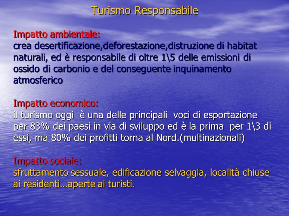 Turismo Responsabile Turismo Responsabile Impatto ambientale: crea desertificazione,deforestazione,distruzione di habitat naturali, ed è responsabile di oltre 1\5 delle emissioni di ossido di carbonio e del conseguente inquinamento atmosferico Impatto economico: il turismo oggi è una delle principali voci di esportazione per 83% dei paesi in via di sviluppo ed è la prima per 1\3 di essi, ma 80% dei profitti torna al Nord.(multinazionali) Impatto sociale: sfruttamento sessuale, edificazione selvaggia, località chiuse ai residenti…aperte ai turisti.