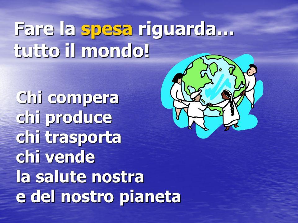 Chi compera chi produce chi trasporta chi vende la salute nostra e del nostro pianeta Fare la spesa riguarda… tutto il mondo!