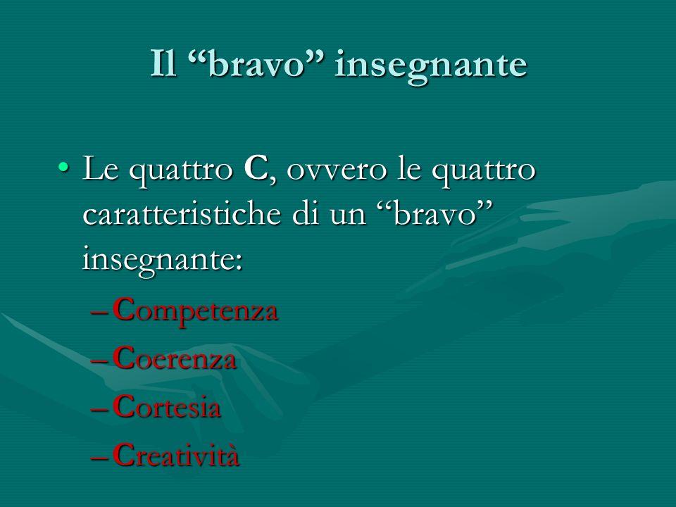 Il bravo insegnante Le quattro C, ovvero le quattro caratteristiche di un bravo insegnante:Le quattro C, ovvero le quattro caratteristiche di un bravo insegnante: –Competenza –Coerenza –Cortesia –Creatività