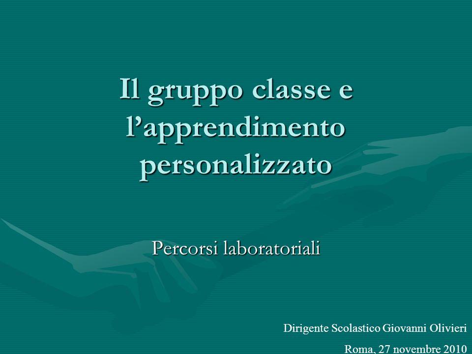 Il gruppo classe e lapprendimento personalizzato Percorsi laboratoriali Dirigente Scolastico Giovanni Olivieri Roma, 27 novembre 2010