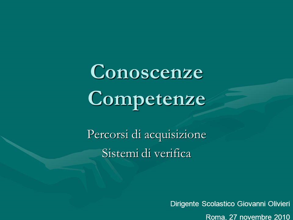 Conoscenze Competenze Percorsi di acquisizione Sistemi di verifica Dirigente Scolastico Giovanni Olivieri Roma, 27 novembre 2010