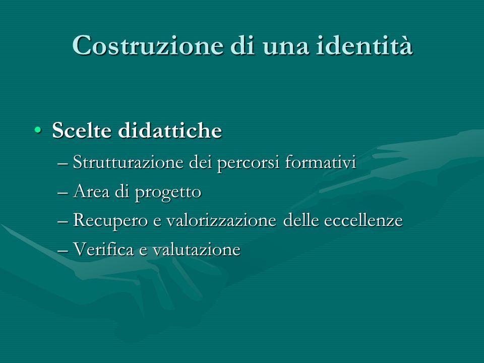 Costruzione di una identità Scelte didatticheScelte didattiche –Strutturazione dei percorsi formativi –Area di progetto –Recupero e valorizzazione delle eccellenze –Verifica e valutazione