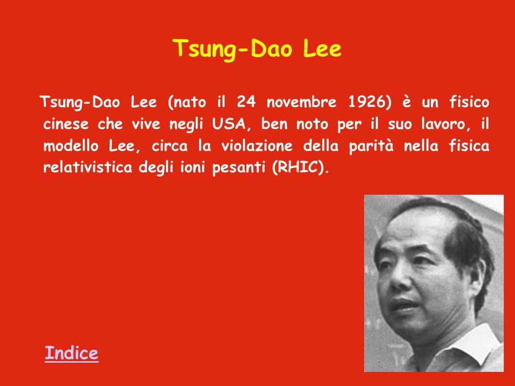 Tsung-Dao Lee Tsung-Dao Lee (nato il 24 novembre 1926) è un fisico cinese che vive negli USA, ben noto per il suo lavoro, il modello Lee, circa la violazione della parità nella fisica relativistica degli ioni pesanti (RHIC).