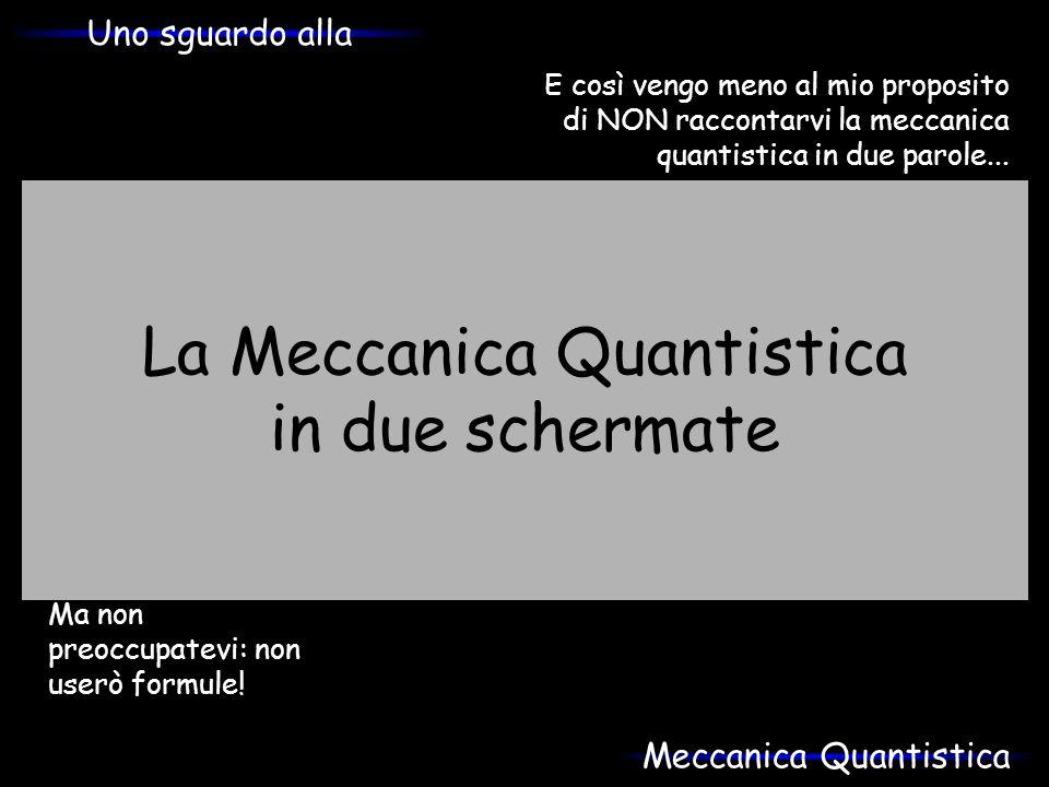La Meccanica Quantistica in due schermate E così vengo meno al mio proposito di NON raccontarvi la meccanica quantistica in due parole... Ma non preoc