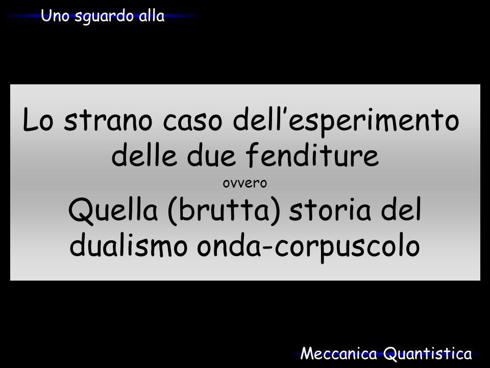 Lo strano caso dellesperimento delle due fenditure ovvero Quella (brutta) storia del dualismo onda-corpuscolo Uno sguardo alla Meccanica Quantistica