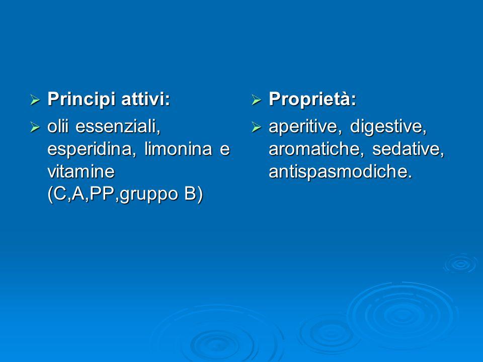 Principi attivi: Principi attivi: olii essenziali, esperidina, limonina e vitamine (C,A,PP,gruppo B) olii essenziali, esperidina, limonina e vitamine (C,A,PP,gruppo B) Proprietà: Proprietà: aperitive, digestive, aromatiche, sedative, antispasmodiche.