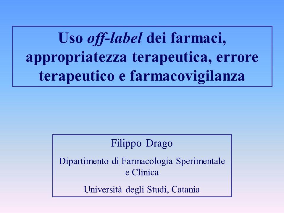 Uso off-label dei farmaci, appropriatezza terapeutica, errore terapeutico e farmacovigilanza Filippo Drago Dipartimento di Farmacologia Sperimentale e