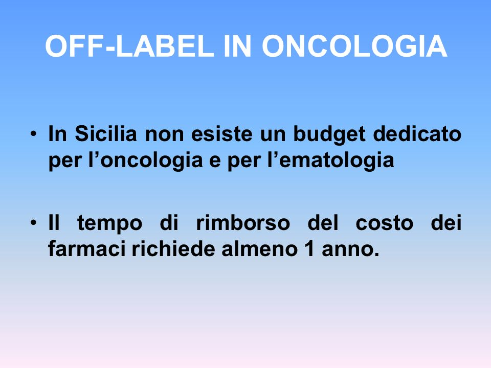 OFF-LABEL IN ONCOLOGIA In Sicilia non esiste un budget dedicato per loncologia e per lematologia Il tempo di rimborso del costo dei farmaci richiede a