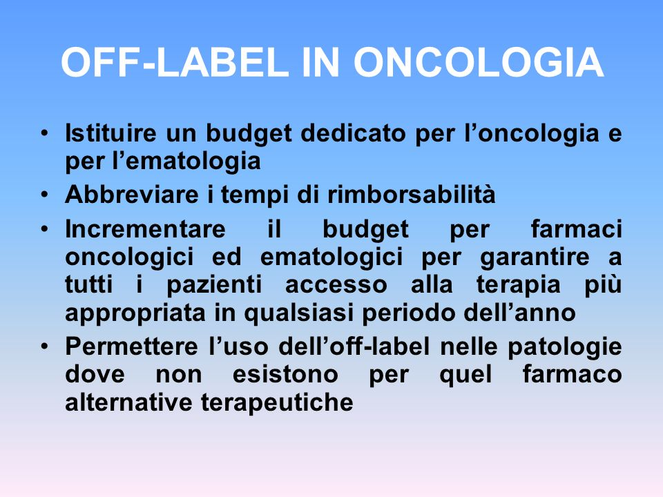 OFF-LABEL IN ONCOLOGIA Istituire un budget dedicato per loncologia e per lematologia Abbreviare i tempi di rimborsabilità Incrementare il budget per f