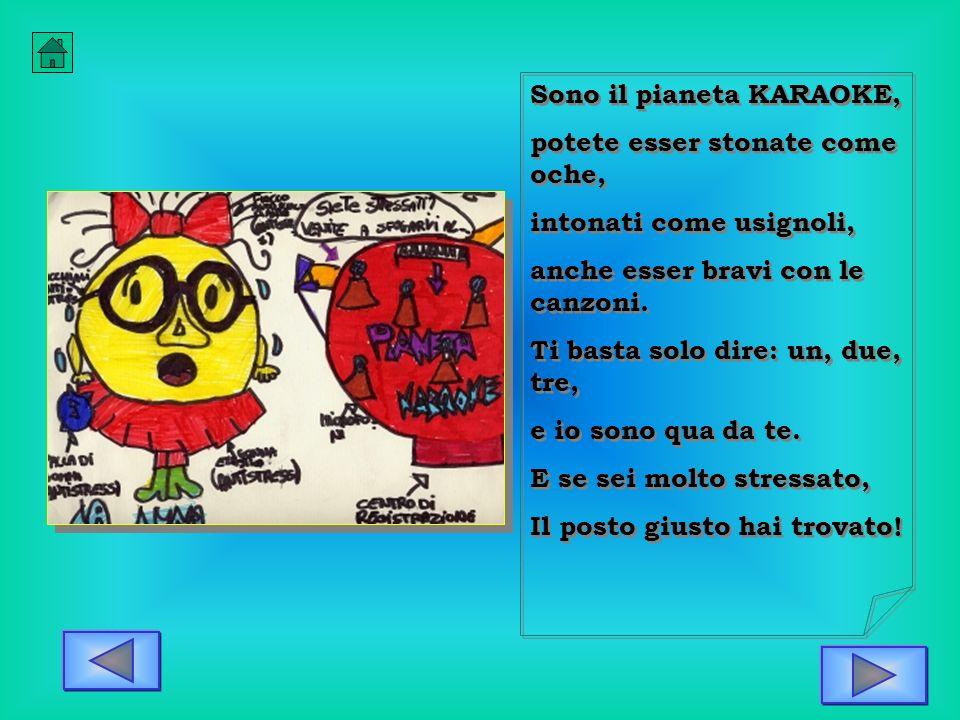 Sono il pianeta KARAOKE, potete esser stonate come oche, intonati come usignoli, anche esser bravi con le canzoni. Ti basta solo dire: un, due, tre, e