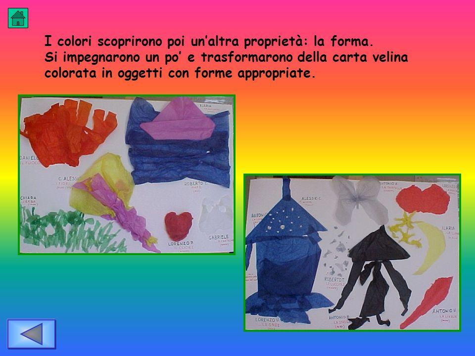 I colori scoprirono poi unaltra proprietà: la forma. Si impegnarono un po e trasformarono della carta velina colorata in oggetti con forme appropriate