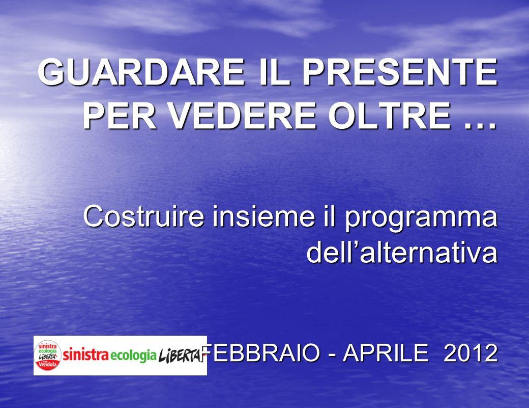 GUARDARE IL PRESENTE PER VEDERE OLTRE … Costruire insieme il programma dellalternativa FEBBRAIO - APRILE 2012