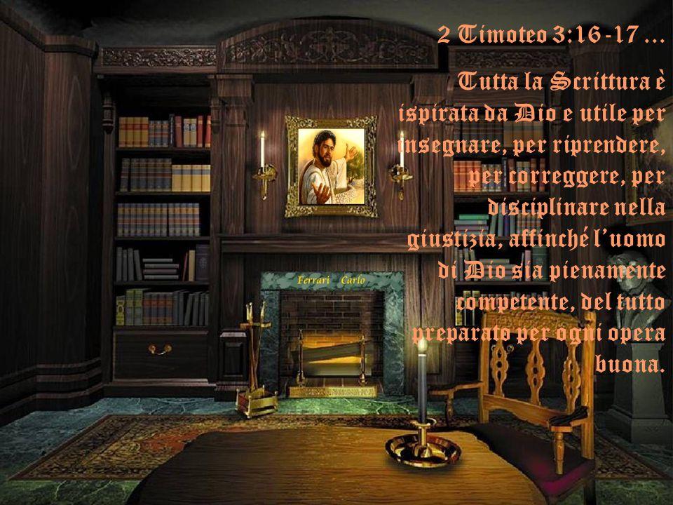 2 Timoteo 3:16-17... Tutta la Scrittura è ispirata da Dio e utile per insegnare, per riprendere, per correggere, per disciplinare nella giustizia, aff