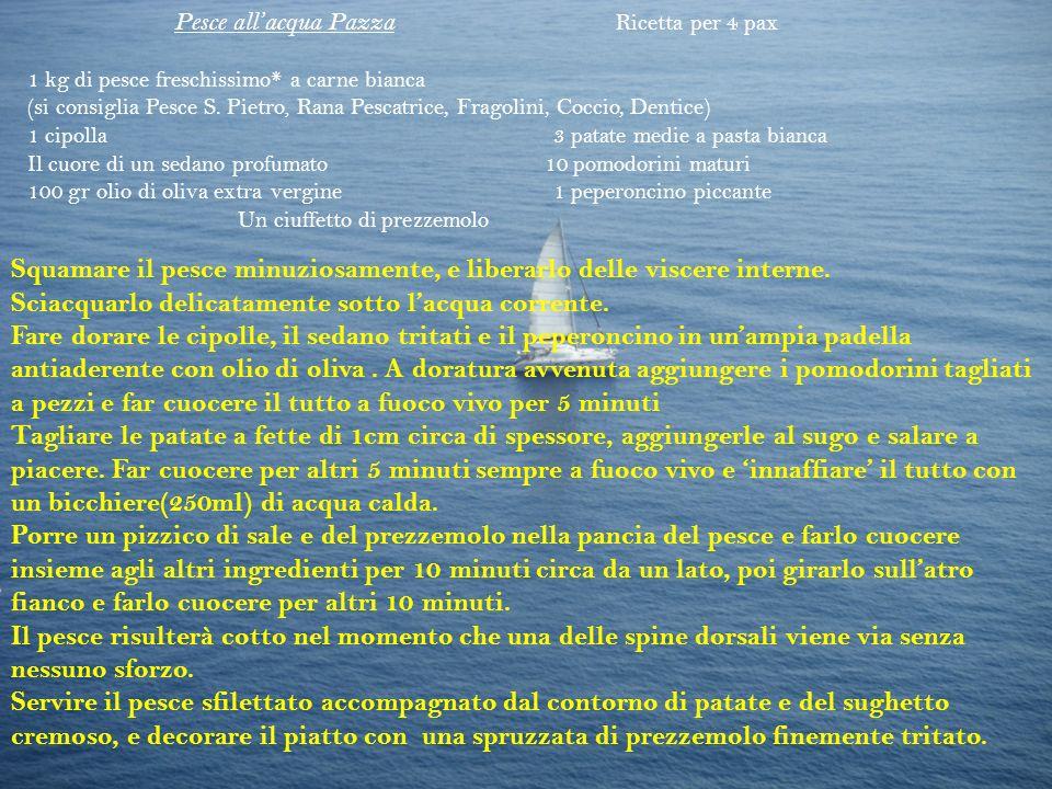 Pesce allacqua Pazza Ricetta per 4 pax 1 kg di pesce freschissimo* a carne bianca (si consiglia Pesce S. Pietro, Rana Pescatrice, Fragolini, Coccio, D