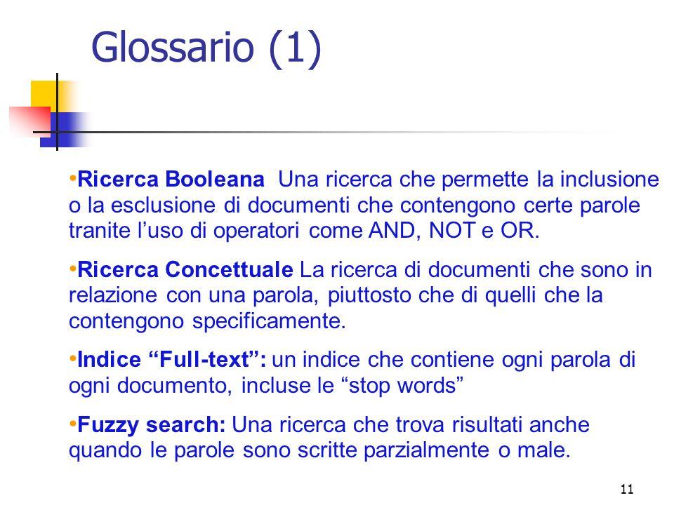 11 Glossario (1) Ricerca Booleana Una ricerca che permette la inclusione o la esclusione di documenti che contengono certe parole tranite luso di oper