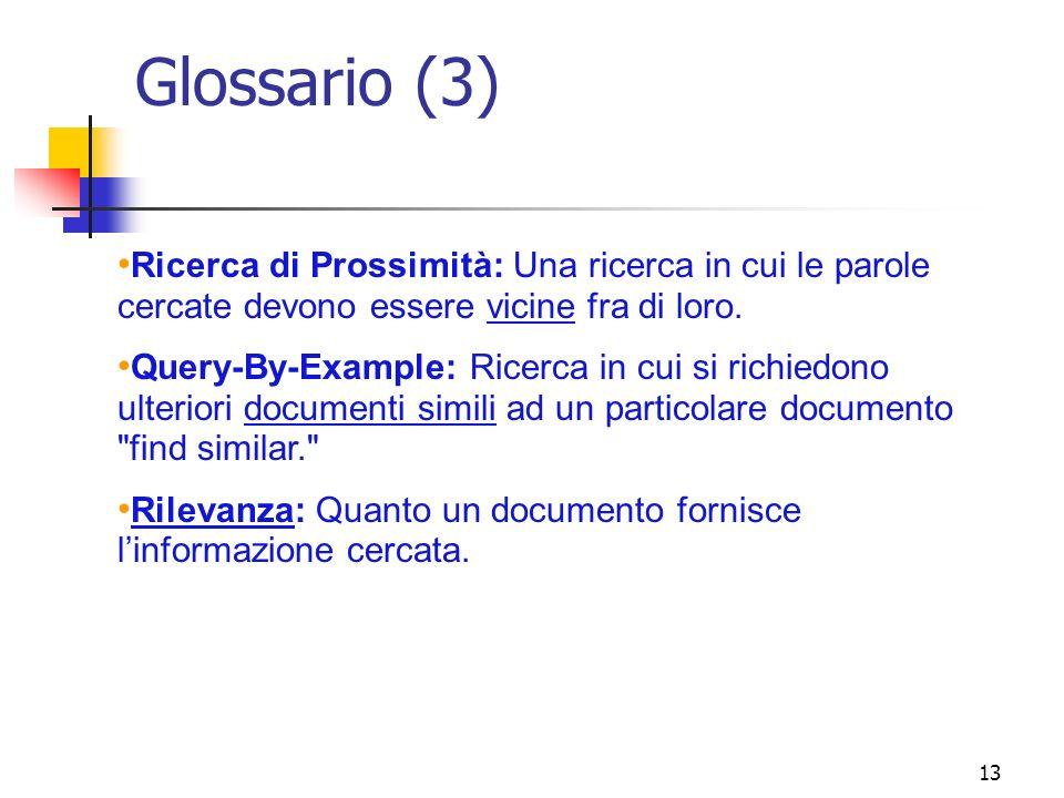 13 Glossario (3) Ricerca di Prossimità: Una ricerca in cui le parole cercate devono essere vicine fra di loro. Query-By-Example: Ricerca in cui si ric