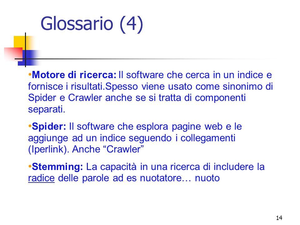 14 Glossario (4) Motore di ricerca: Il software che cerca in un indice e fornisce i risultati.Spesso viene usato come sinonimo di Spider e Crawler anc