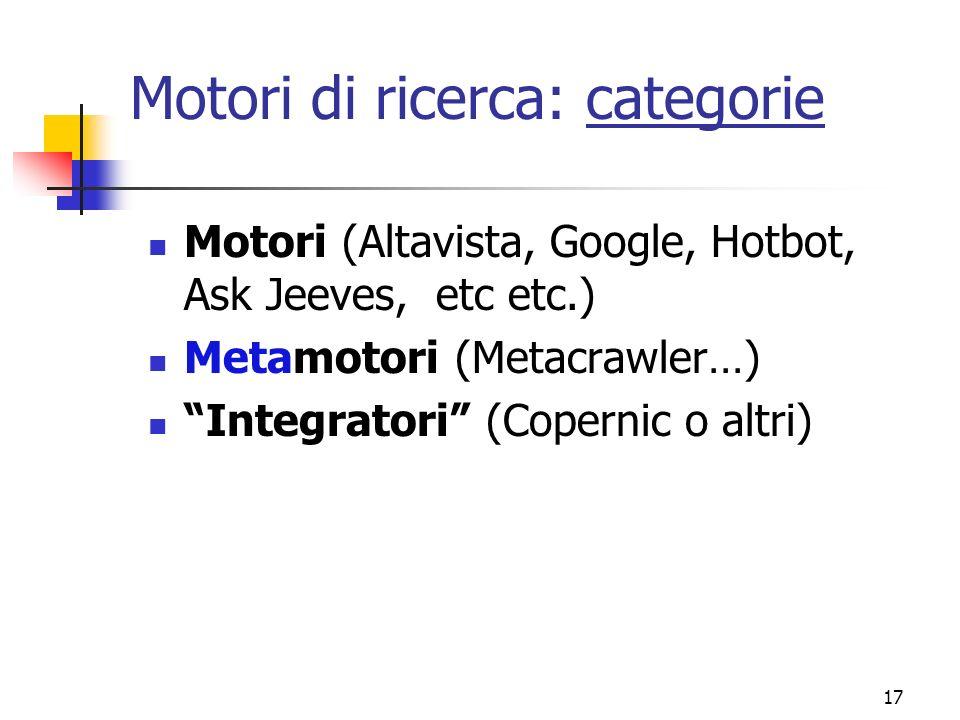 17 Motori di ricerca: categorie Motori (Altavista, Google, Hotbot, Ask Jeeves, etc etc.) Metamotori (Metacrawler…) Integratori (Copernic o altri)