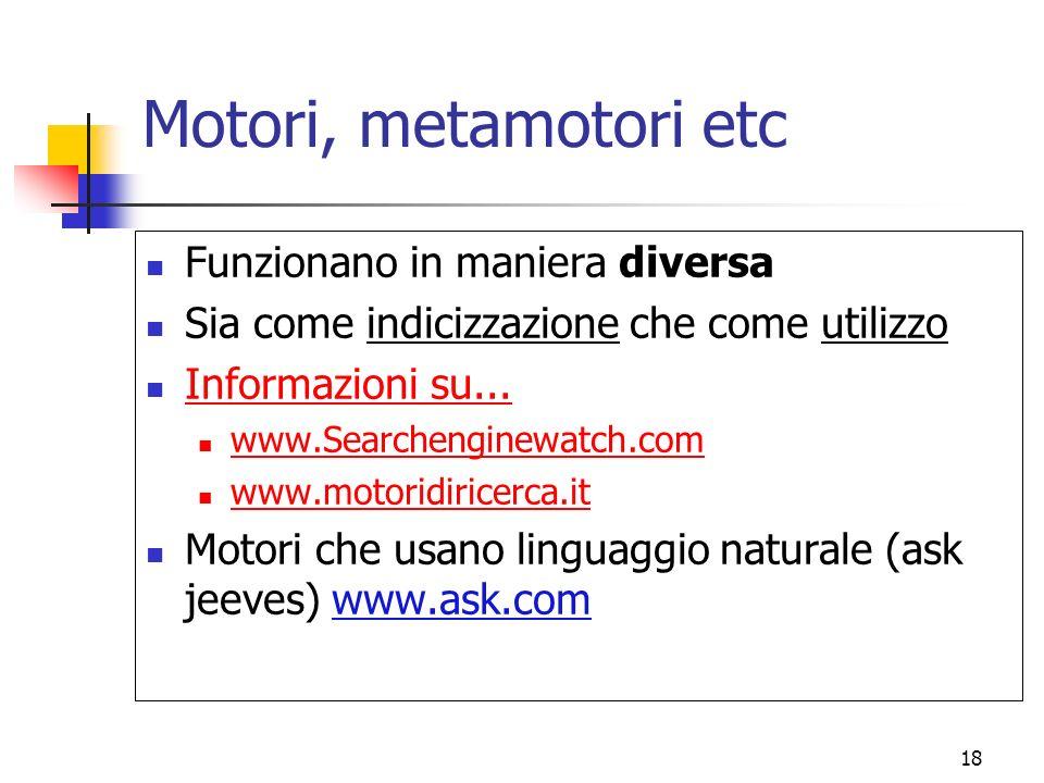 18 Motori, metamotori etc Funzionano in maniera diversa Sia come indicizzazione che come utilizzo Informazioni su... www.Searchenginewatch.com www.mot