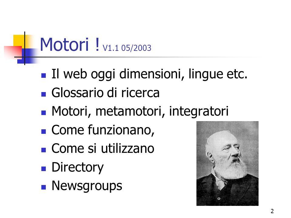 2 Motori ! V1.1 05/2003 Il web oggi dimensioni, lingue etc. Glossario di ricerca Motori, metamotori, integratori Come funzionano, Come si utilizzano D