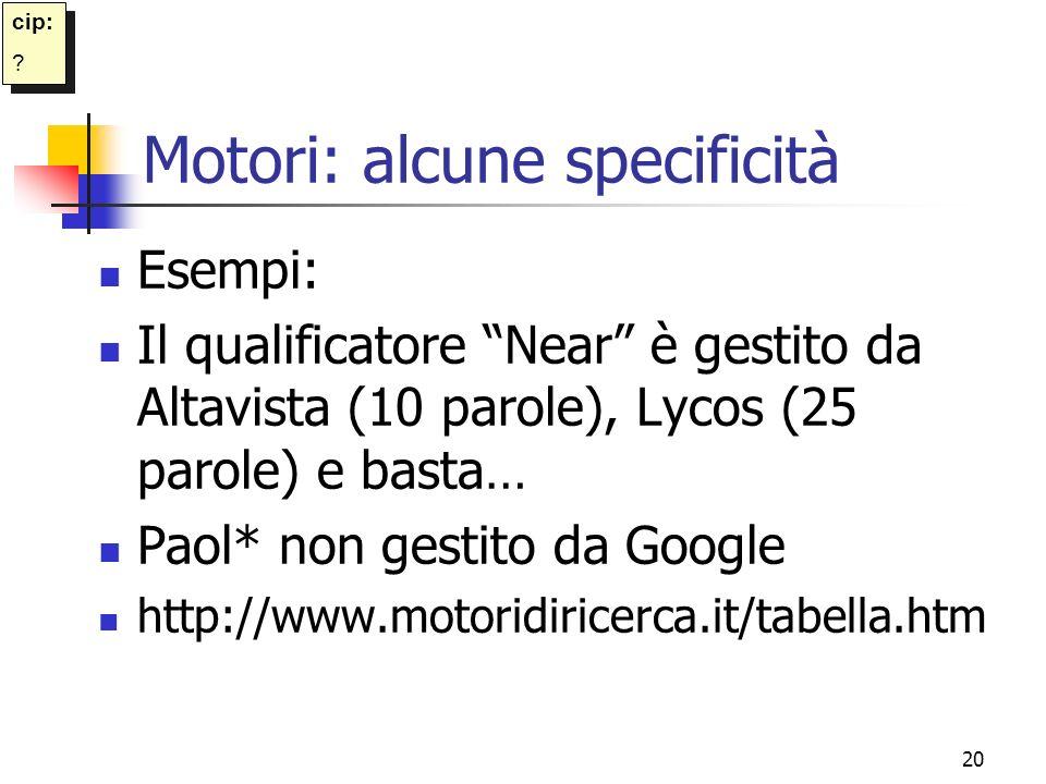 20 Motori: alcune specificità Esempi: Il qualificatore Near è gestito da Altavista (10 parole), Lycos (25 parole) e basta… Paol* non gestito da Google