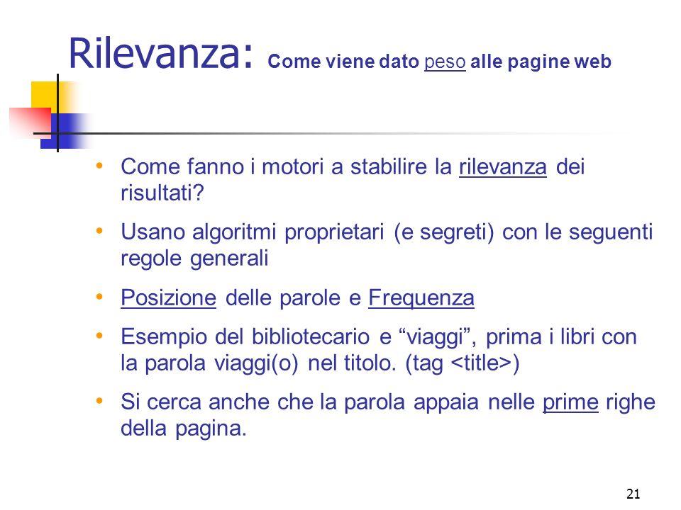 21 Rilevanza: Come viene dato peso alle pagine web Come fanno i motori a stabilire la rilevanza dei risultati? Usano algoritmi proprietari (e segreti)