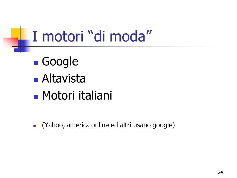 24 I motori di moda Google Altavista Motori italiani (Yahoo, america online ed altri usano google)