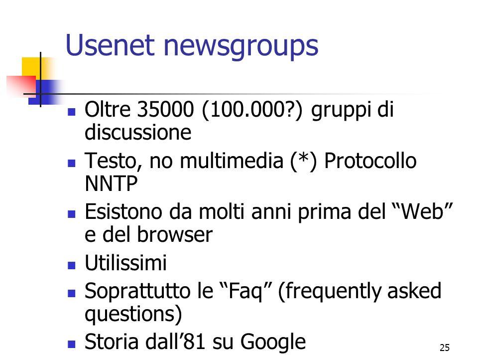 25 Usenet newsgroups Oltre 35000 (100.000?) gruppi di discussione Testo, no multimedia (*) Protocollo NNTP Esistono da molti anni prima del Web e del