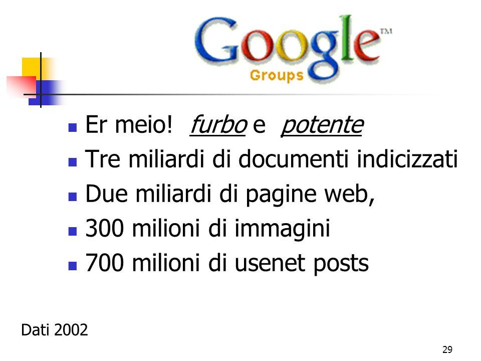 29 Er meio! furbo e potente Tre miliardi di documenti indicizzati Due miliardi di pagine web, 300 milioni di immagini 700 milioni di usenet posts Dati