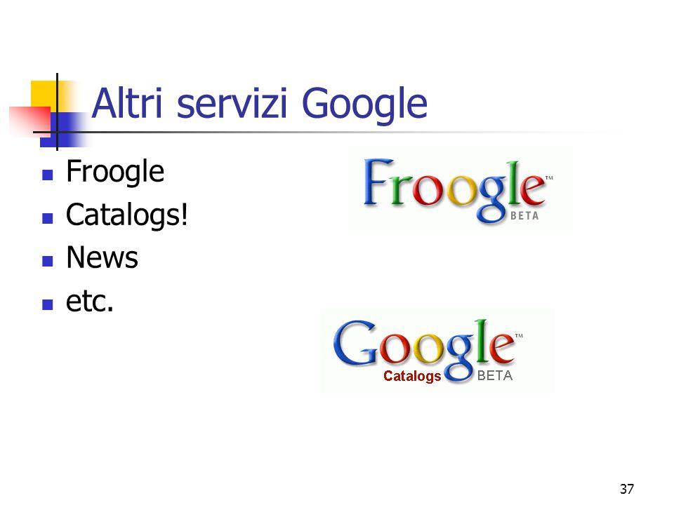 37 Altri servizi Google Froogle Catalogs! News etc.