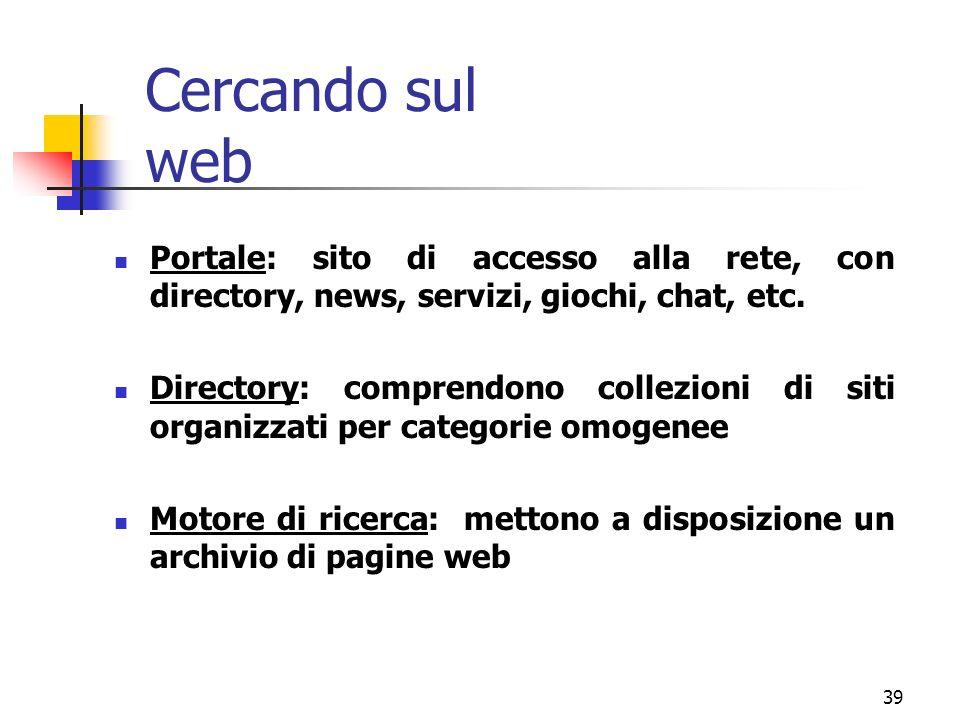 39 Cercando sul web Portale: sito di accesso alla rete, con directory, news, servizi, giochi, chat, etc. Directory: comprendono collezioni di siti org