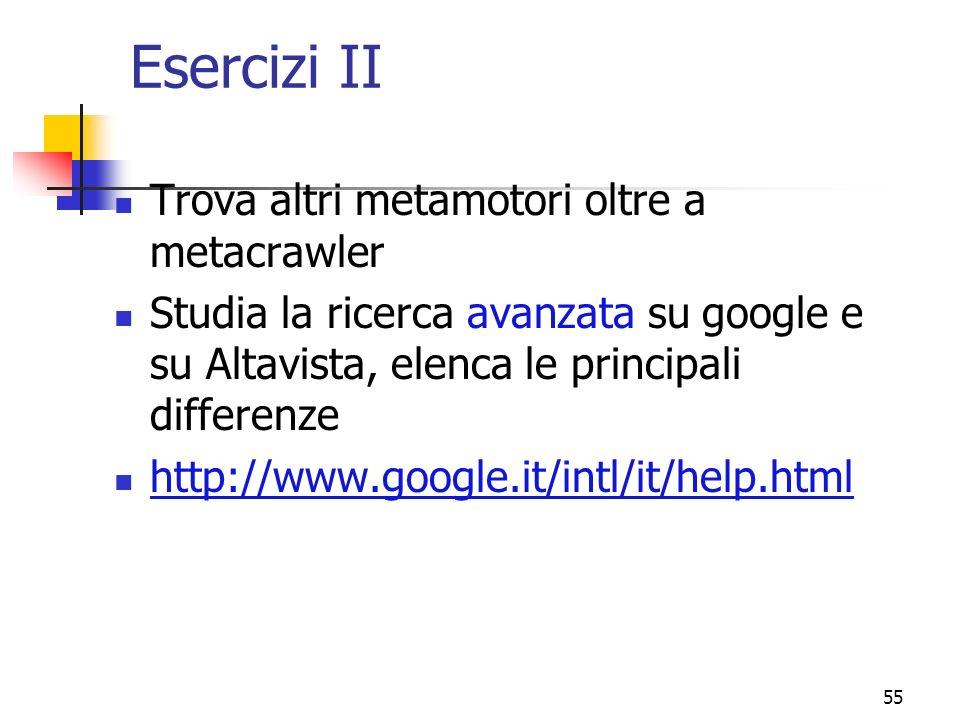 55 Esercizi II Trova altri metamotori oltre a metacrawler Studia la ricerca avanzata su google e su Altavista, elenca le principali differenze http://