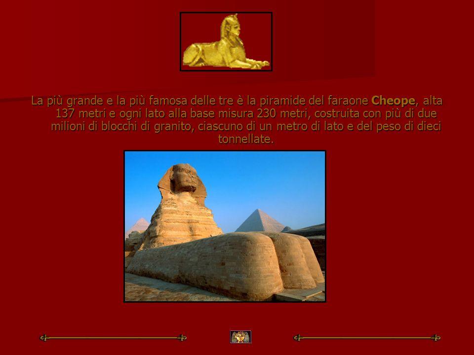 La più grande e la più famosa delle tre è la piramide del faraone Cheope, alta 137 metri e ogni lato alla base misura 230 metri, costruita con più di