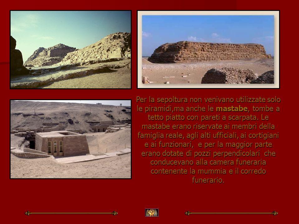 Per la sepoltura non venivano utilizzate solo le piramidi,ma anche le mastabe, tombe a tetto piatto con pareti a scarpata. Le mastabe erano riservate