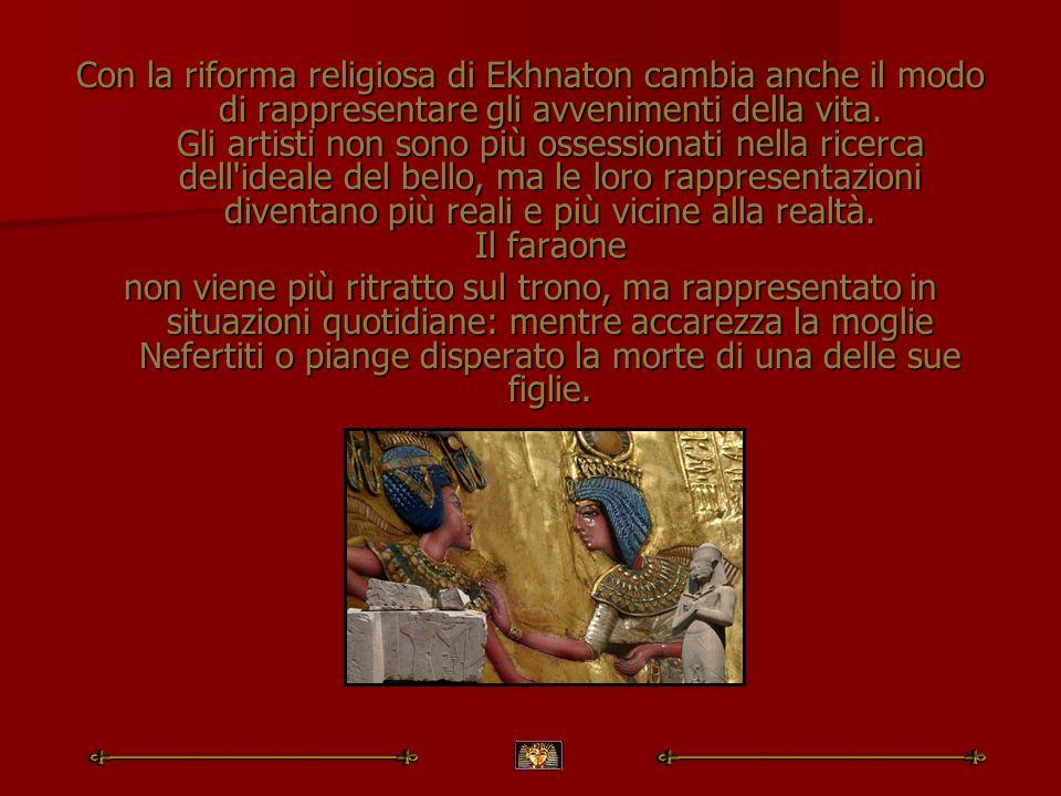 Con la riforma religiosa di Ekhnaton cambia anche il modo di rappresentare gli avvenimenti della vita. Gli artisti non sono più ossessionati nella ric