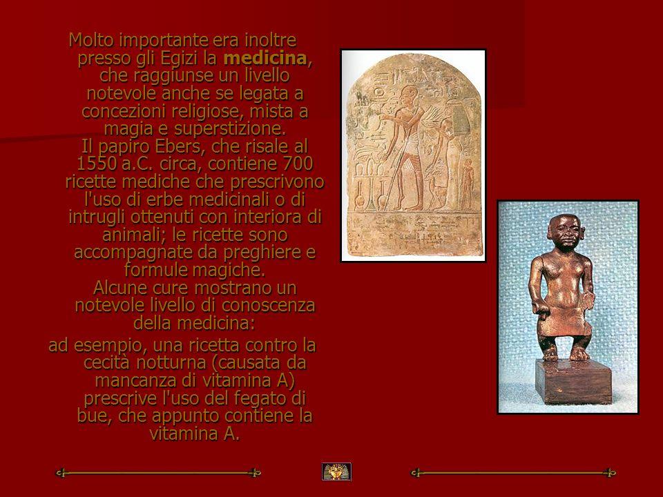 Molto importante era inoltre presso gli Egizi la medicina, che raggiunse un livello notevole anche se legata a concezioni religiose, mista a magia e s