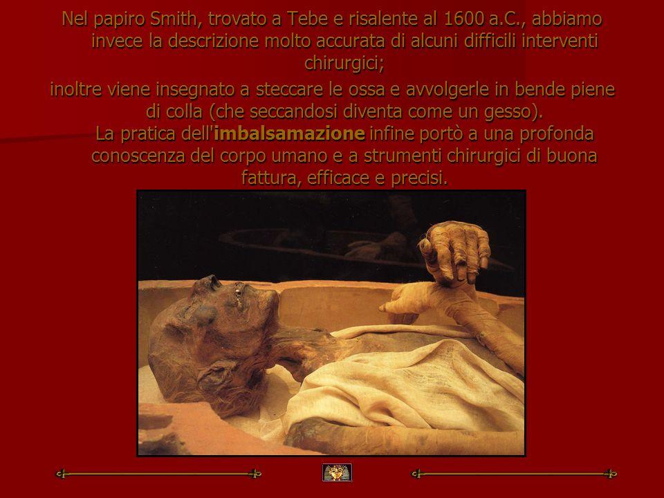 Nel papiro Smith, trovato a Tebe e risalente al 1600 a.C., abbiamo invece la descrizione molto accurata di alcuni difficili interventi chirurgici; ino