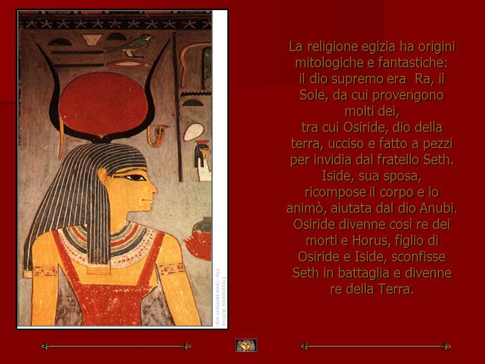 La religione egizia ha origini mitologiche e fantastiche: il dio supremo era Ra, il Sole, da cui provengono molti dei, tra cui Osiride, dio della terr