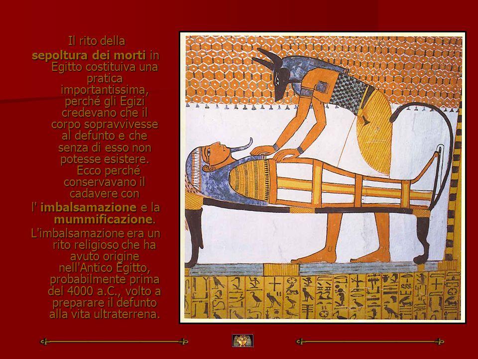 Il rito della Il rito della sepoltura dei morti in Egitto costituiva una pratica importantissima, perché gli Egizi credevano che il corpo sopravvivess