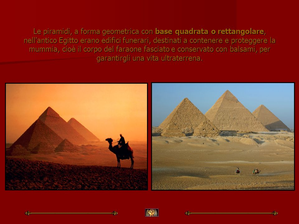 Le piramidi, a forma geometrica con base quadrata o rettangolare, nell'antico Egitto erano edifici funerari, destinati a contenere e proteggere la mum