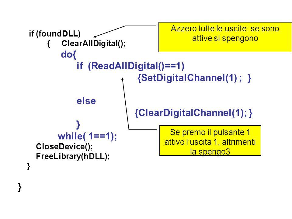 if (foundDLL) { ClearAllDigital(); do{ if (ReadAllDigital()==1) {SetDigitalChannel(1) ; } else {ClearDigitalChannel(1); } } while( 1==1); CloseDevice(); FreeLibrary(hDLL); } } Azzero tutte le uscite: se sono attive si spengono Se premo il pulsante 1 attivo luscita 1, altrimenti la spengo3