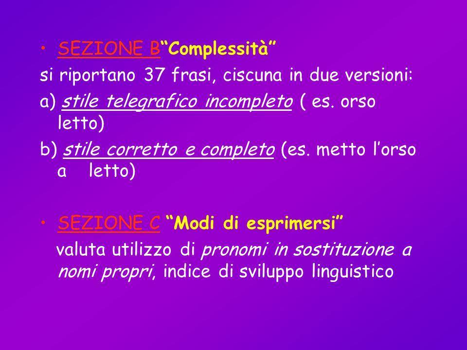 SEZIONE BComplessità si riportano 37 frasi, ciscuna in due versioni: a) stile telegrafico incompleto ( es. orso letto) b) stile corretto e completo (e
