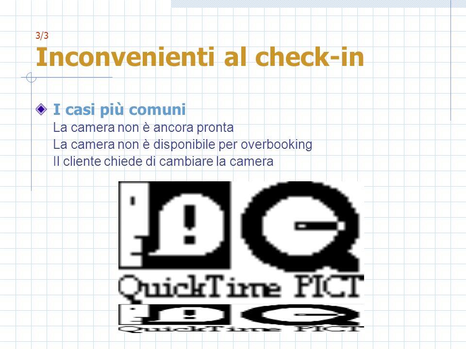 3/3 Inconvenienti al check-in I casi più comuni La camera non è ancora pronta La camera non è disponibile per overbooking Il cliente chiede di cambiar