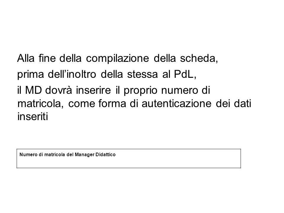 Alla fine della compilazione della scheda, prima dellinoltro della stessa al PdL, il MD dovrà inserire il proprio numero di matricola, come forma di autenticazione dei dati inseriti Numero di matricola del Manager Didattico