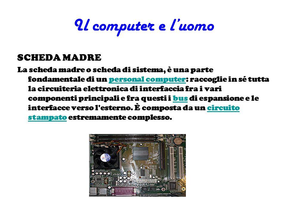 Il computer e luomo SCHEDA MADRE La scheda madre o scheda di sistema, è una parte fondamentale di un personal computer: raccoglie in sé tutta la circu