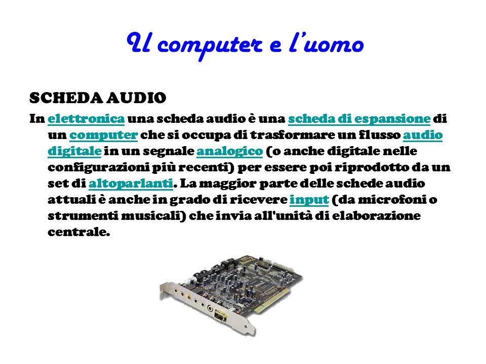 Il computer e luomo SCHEDA AUDIO In elettronica una scheda audio è una scheda di espansione di un computer che si occupa di trasformare un flusso audi