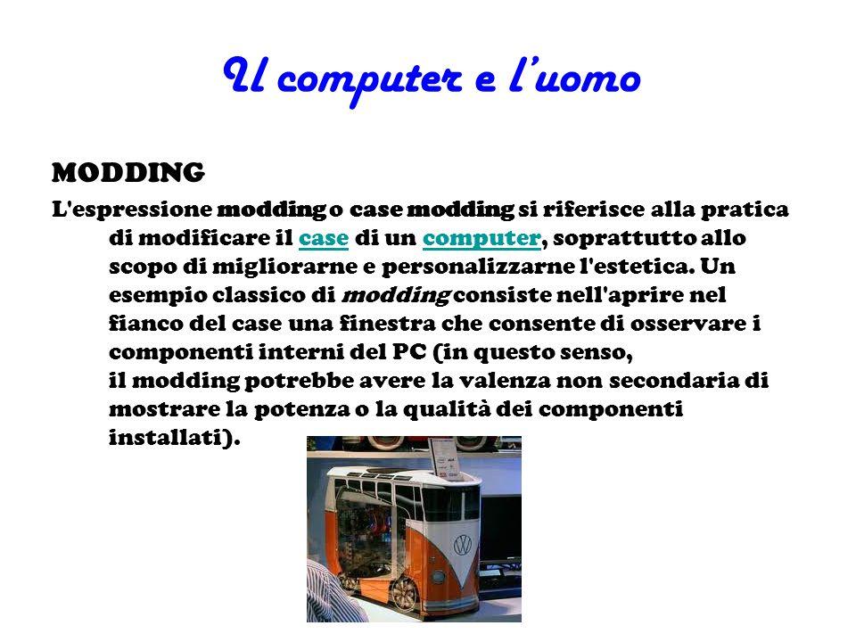 Il computer e luomo MODDING L'espressione modding o case modding si riferisce alla pratica di modificare il case di un computer, soprattutto allo scop