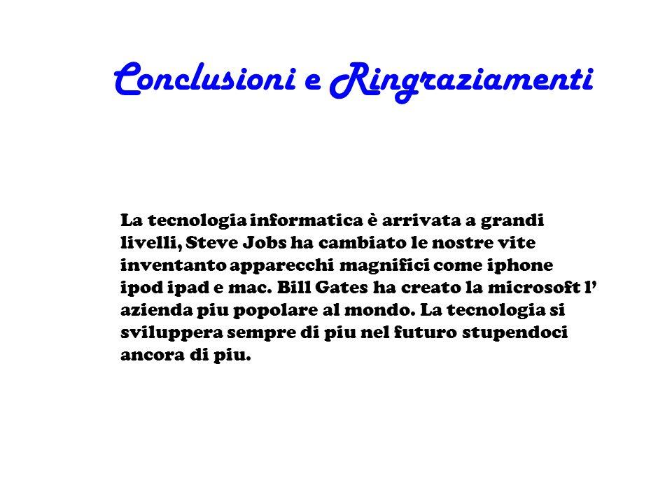 Conclusioni e Ringraziamenti La tecnologia informatica è arrivata a grandi livelli, Steve Jobs ha cambiato le nostre vite inventanto apparecchi magnif