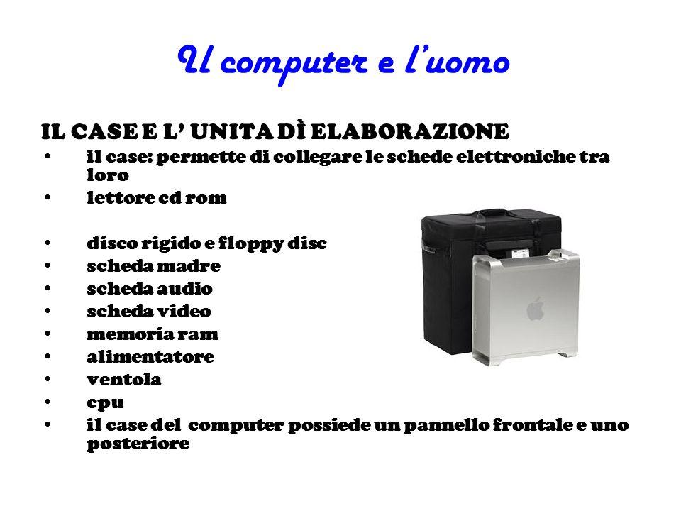 Il computer e luomo IL CASE E L UNITA DÌ ELABORAZIONE il case: permette di collegare le schede elettroniche tra loro lettore cd rom disco rigido e flo